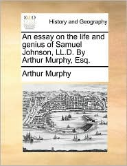 An essay on the life and genius of Samuel Johnson, LL.D. By Arthur Murphy, Esq. - Arthur Murphy