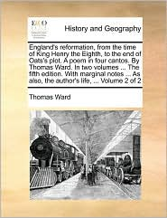 England's reformation, from the time of King Henry the Eighth, to the end of Oats's plot. A poem in four cantos. By Thomas Ward. In two volumes ... The fifth edition. With marginal notes ... As also, the author's life, ... Volume 2 of 2 - Thomas Ward