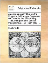 A sermon preach'd before the Honourable House of Commons, on Tuesday, the 29th of May, 1711. being a day of publick thanksgiving ... By Hugh Todd, ... - Hugh Todd