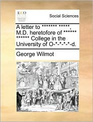 A letter to ******* *****, M.D. heretofore of ****** ****** College in the University of O-*-*-*-*-d. - George Wilmot