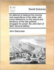 An attempt to balance the income and expenditure of the state: with some reflections on the nature and tendency of the late political struggles for power. By John Earl of Stair. Second edition. - John Dalrymple