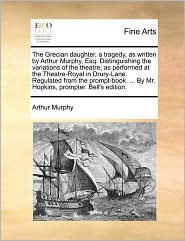 The Grecian daughter, a tragedy, as written by Arthur Murphy, Esq. Distinguishing the variations of the theatre, as performed at the Theatre-Royal in Drury-Lane. Regulated from the prompt-book. ... By Mr. Hopkins, prompter. Bell's edition. - Arthur Murphy