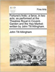 Fortune's frolic: a farce, in two acts; as performed at the Theatres Royal in Covent-Garden and the Hay-Market: written by John Till Allingham. - John Till Allingham