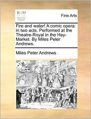 Fire and water! A comic opera: in two acts. Performed at the Theatre-Royal in the Hay-Market. By Miles Peter Andrews. - Miles Peter Andrews