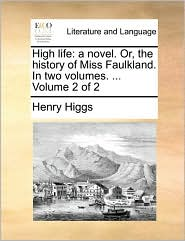 High life: a novel. Or, the history of Miss Faulkland. In two volumes. ... Volume 2 of 2 - Henry Higgs