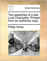 Two speeches of a late Lord Chancellor. Printed from an authentic copy. - Philip Yorke