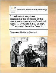 Experimental enquiries concerning the principle of the lateral communication of motion in fluids; . By Citizen J.B. Venturi, . Translated from the French. - Giovanni Battista Venturi