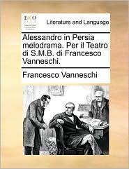 Alessandro in Persia melodrama. Per il Teatro di S.M.B. di Francesco Vanneschi. - Francesco Vanneschi