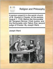 A sermon preach'd in the parish church of St. Oswald in Chester, at the assizes, August 1, 1749. Before the Honourable Mr. Sergeant Skinner. Chief Justice, and the Honourable John Talbot, Esq; second judge of Chester. By Joseph Ward, . - Joseph Ward