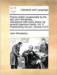 Poems Written Occasionally By The Late John Winstanley, ... Interspers'd With Many Others, By Several Ingenious Hands. Vol. Ii. Pu