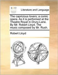 The Capricious Lovers; A Comic Opera. As It Is Performed At The Theatre Royal In Drury-lane. By Mr. Robert Lloyd. The Music Compos