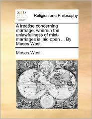 A treatise concerning marriage, wherein the unlawfullness of mixt-marriages is laid open ... By Moses West.