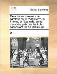 M moire concernant une paralelle entre l'Angleterre, la France, et l'Espagne, sur la mauvaise paix que les trois nations ont fait en MDCCLXII. . - D.T.