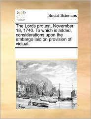 The Lords Protest, November 18, 1740. to Which Is Added, Considerations Upon the Embargo Laid on Provision of Victual.