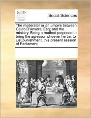 The moderator or an umpire between Caleb D'Anvers, Esq; and the ministry. Being a method proposed to bring the agressor whoever he be, to just punishment, this present session of Parliament. - See Notes Multiple Contributors