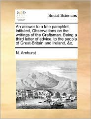 An answer to a late pamphlet, intituled, Observations on the writings of the Craftsman. Being a third letter of advice, to the people of Great-Britain and Ireland, & c. - N. Amhurst