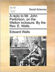 A reply to Mr. John Parkinson, on the Welton inclosure. By the Rev. E. Walls. - Edward Walls