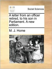 A letter from an officer retired, to his son in Parliament. A new edition. - M. J. Home