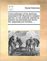 A full justification of the doctrines advanced in Mr. Bowman's visitation sermon; or, the authority claimed by bishops not warranted jure divino tho' supported jure humano. ... - See Notes Multiple Contributors