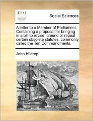 A letter to a Member of Parliament. Containing a proposal for bringing in a bill to revise, amend or repeal certain obsolete statutes, commonly called the Ten Commandments. - John Hildrop