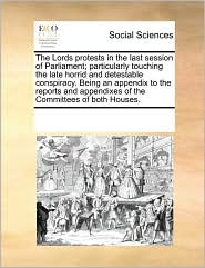The Lords protests in the last session of Parliament; particularly touching the late horrid and detestable conspiracy. Being an appendix to the reports and appendixes of the Committees of both Houses. - See Notes Multiple Contributors