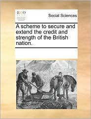 A scheme to secure and extend the credit and strength of the British nation. - See Notes Multiple Contributors