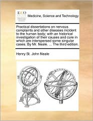 Practical dissertations on nervous complaints and other diseases incident to the human body; with an historical investigation of their causes and cure in which are interspersed some singular cases. By Mr. Neale. ... The third edition. - Henry St. John Neale