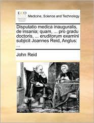 Disputatio medica inauguralis, de insania; quam, ... pro gradu doctoris, ... eruditorum examini subjicit Joannes Reid, Anglus: ... - John Reid