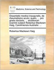 Dissertatio medica inauguralis, de rheumatismo acuto; quam, ... pro gradu doctoris, ... eruditorum examini subjicit Robertus Mackewn Haig, Caroliniensis Australis: ... - Robertus Mackewn Haig