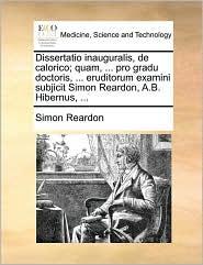 Dissertatio inauguralis, de calorico; quam, ... pro gradu doctoris, ... eruditorum examini subjicit Simon Reardon, A.B. Hibernus, ... - Simon Reardon