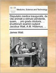 Disputatio medica inauguralis, de vita animali a stimulo pendente, quam, ... pro gradu doctoris, ... eruditorum examini subjicit Jacobus Watt, A.M. Hibernus, ... - James Watt