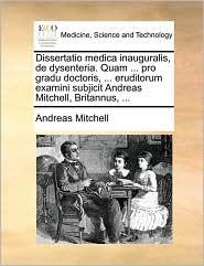 Dissertatio medica inauguralis, de dysenteria. Quam ... pro gradu doctoris, ... eruditorum examini subjicit Andreas Mitchell, Britannus, ... - Andreas Mitchell