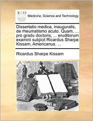 Dissertatio medica, inauguralis, de rheumatismo acuto. Quam, ... pro gradu doctoris, ... eruditorum examini subjicit Ricardus Sharpe Kissam, Americanus. ... - Ricardus Sharpe Kissam
