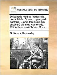 Dissertatio Medica Inauguralis, de Rachitide. Quam, ... Pro Gradu Doctoris, ... Eruditorum Examini Subjicit Gulielmus Hamersley, Reipublic Novi-Eborac