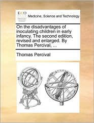 On the disadvantages of inoculating children in early infancy. The second edition, revised and enlarged. By Thomas Percival, ... - Thomas Percival