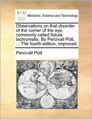 Observations on that disorder of the corner of the eye, commonly called fistula lachrymalis. By Percivall Pott, . The fourth edition, improved. - Percivall Pott