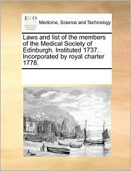 Laws and list of the members of the Medical Society of Edinburgh. Instituted 1737. Incorporated by royal charter 1778. - See Notes Multiple Contributors