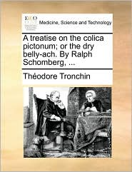 A Treatise on the Colica Pictonum; Or the Dry Belly-Ach. by Ralph Schomberg, ...