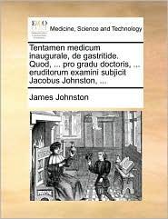 Tentamen medicum inaugurale, de gastritide. Quod, ... pro gradu doctoris, ... eruditorum examini subjicit Jacobus Johnston, ... - James Johnston