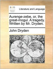 Aurenge-Zebe, Or, the Great-Mogul. a Tragedy. Written by Mr. Dryden.