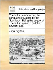 The Indian Emperor: Or, The Conquest Of Mexico By The Spaniards. Being The Sequel Of The Indian Queen. By John Dryden,