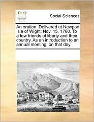 An oration. Delivered at Newport Isle of Wight; Nov. 15. 1760. To a few friends of liberty and their country. As an introduction to an annual meeting, on that day. - See Notes Multiple Contributors