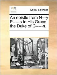 An epistle from N---y P-----s to His Grace the Duke of G-----n. - See Notes Multiple Contributors