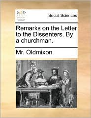 Remarks on the Letter to the Dissenters. By a churchman. - Mr. Oldmixon