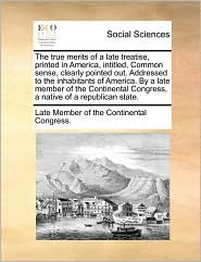 The true merits of a late treatise, printed in America, intitled, Common sense, clearly pointed out. Addressed to the inhabitants of America. By a late member of the Continental Congress, a native of a republican state. - Late Member of the Continental Congress.