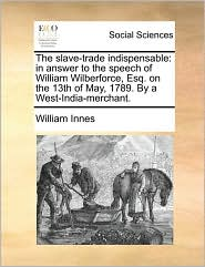The Slave-Trade Indispensable: In Answer to the Speech of William Wilberforce, Esq. on the 13th of May, 1789. by a West-India-Merchant.