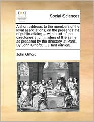 A short address, to the members of the loyal associations, on the present state of public affairs; ... with a list of the directories and ministers of the same, as prepared by the directory at Paris. By John Gifford, ... [Third edition]. - John Gifford