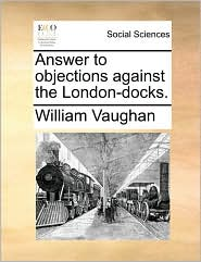 Answer to objections against the London-docks. - William Vaughan