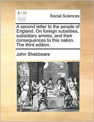 A second letter to the people of England. On foreign subsidies, subsidiary armies, and their consequences to this nation. The third edition. - John Shebbeare