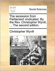The Secession from Parliament Vindicated. by the REV. Christopher Wyvill, ... the Second Edition.